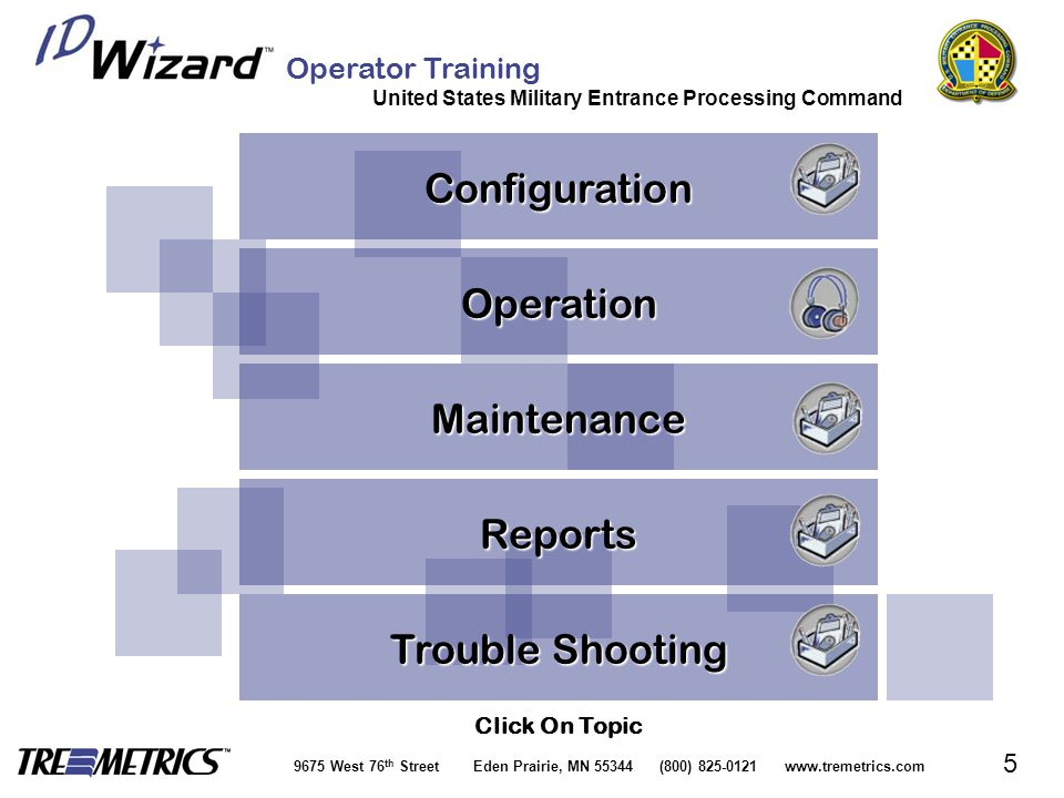 Operator Training United States Military Entrance Processing Command 9675 West 76 th Street Eden Prairie, MN 55344 (800) 825-0121 www.tremetrics.com 5 Operation Maintenance Click On Topic Reports Configuration Trouble Shooting Trouble Shooting