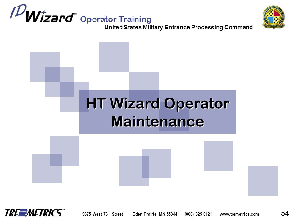 Operator Training United States Military Entrance Processing Command 9675 West 76 th Street Eden Prairie, MN 55344 (800) 825-0121 www.tremetrics.com 54 HT Wizard Operator Maintenance HT Wizard Operator Maintenance