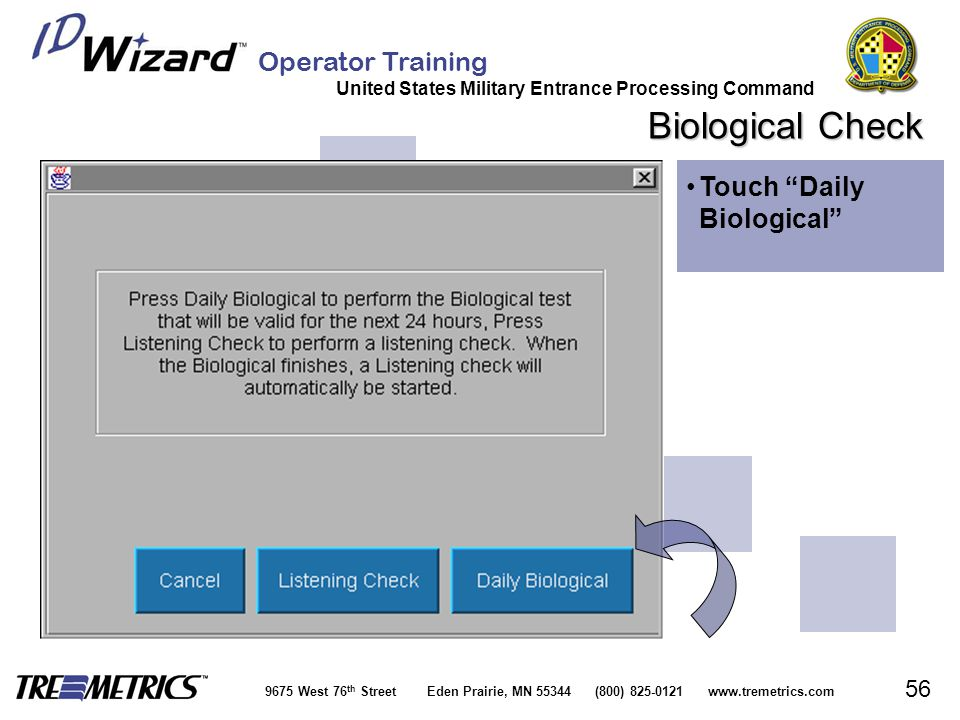 Operator Training United States Military Entrance Processing Command 9675 West 76 th Street Eden Prairie, MN 55344 (800) 825-0121 www.tremetrics.com 56 Biological Check Touch Daily Biological Touch Daily Biological