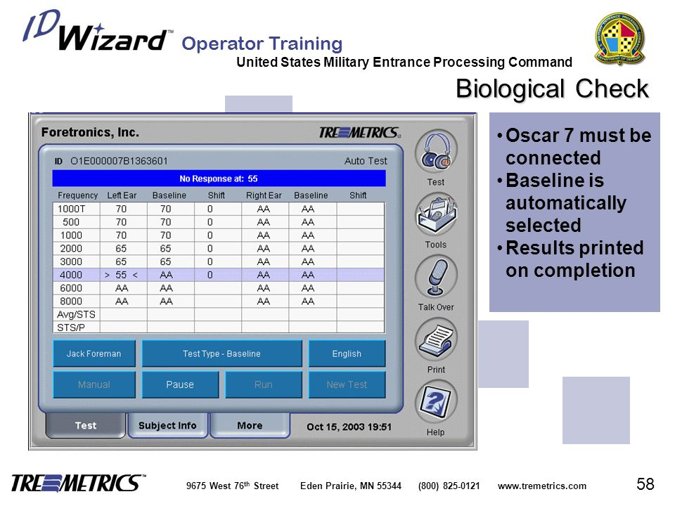 Operator Training United States Military Entrance Processing Command 9675 West 76 th Street Eden Prairie, MN 55344 (800) 825-0121 www.tremetrics.com 58 Biological Check Oscar 7 must be connectedOscar 7 must be connected Baseline is automatically selectedBaseline is automatically selected Results printed on completionResults printed on completion