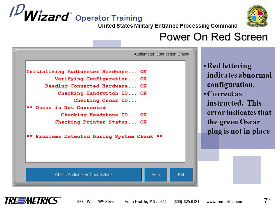 Operator Training United States Military Entrance Processing Command 9675 West 76 th Street Eden Prairie, MN 55344 (800) 825-0121 www.tremetrics.com 71 Power On Red Screen Red lettering indicates abnormal configuration.Red lettering indicates abnormal configuration.
