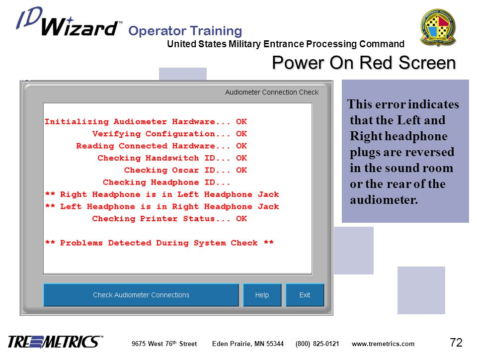 Operator Training United States Military Entrance Processing Command 9675 West 76 th Street Eden Prairie, MN 55344 (800) 825-0121 www.tremetrics.com 72 Power On Red Screen This error indicates that the Left and Right headphone plugs are reversed in the sound room or the rear of the audiometer.