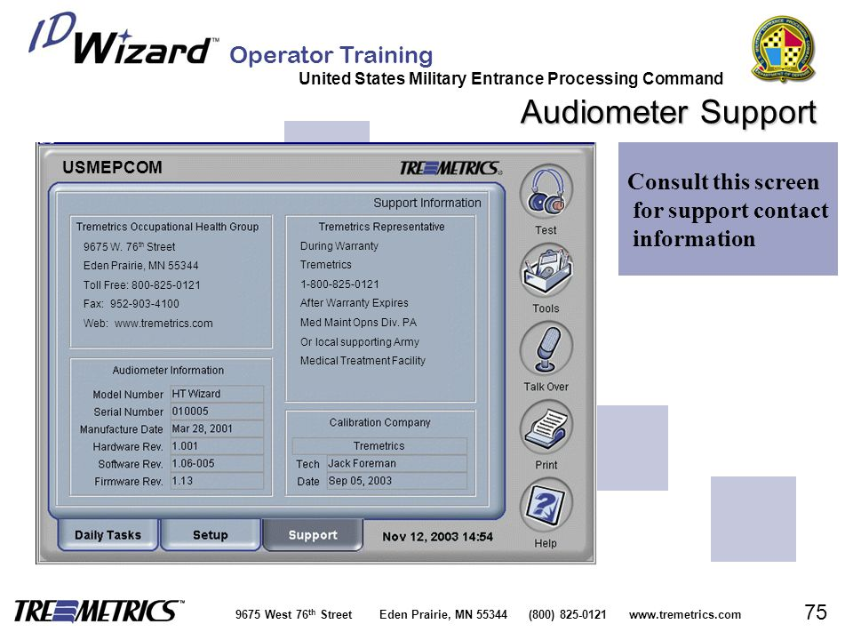 Operator Training United States Military Entrance Processing Command 9675 West 76 th Street Eden Prairie, MN 55344 (800) 825-0121 www.tremetrics.com 75 Audiometer Support Consult this screen for support contact information 9675 W.