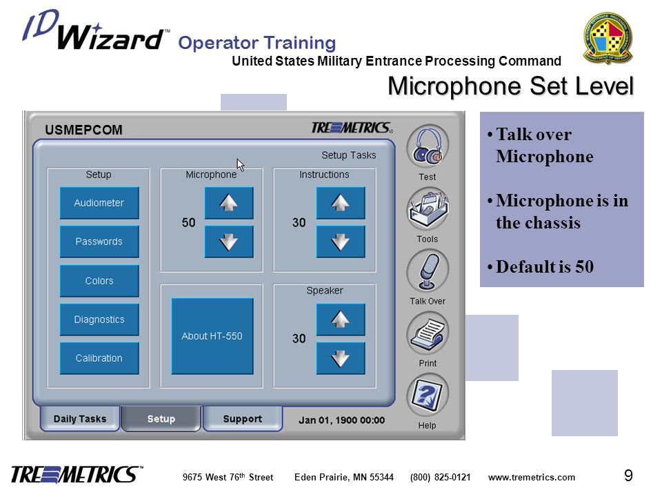 Operator Training United States Military Entrance Processing Command 9675 West 76 th Street Eden Prairie, MN 55344 (800) 825-0121 www.tremetrics.com 9 Microphone Set Level Talk over MicrophoneTalk over Microphone Microphone is in the chassisMicrophone is in the chassis Default is 50 USMEPCOM