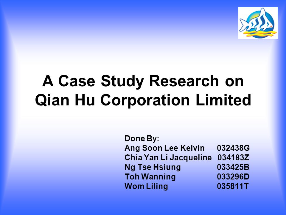A Case Study Research on Qian Hu Corporation Limited Done By: Ang Soon Lee Kelvin 032438G Chia Yan Li Jacqueline 034183Z Ng Tse Hsiung 033425B Toh Wanning 033296D Wom Liling 035811T