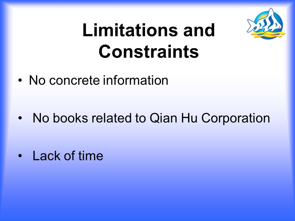 Limitations and Constraints No concrete information No books related to Qian Hu Corporation Lack of time
