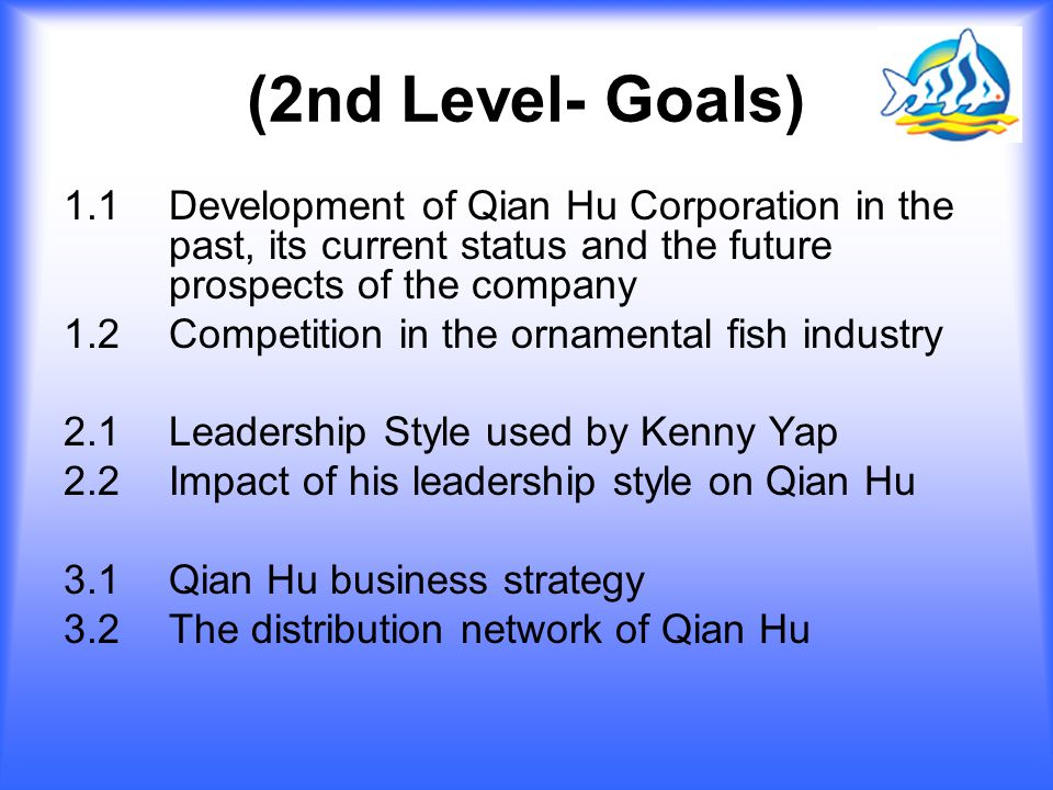 (2nd Level- Goals) 1.1Development of Qian Hu Corporation in the past, its current status and the future prospects of the company 1.2 Competition in the ornamental fish industry 2.1 Leadership Style used by Kenny Yap 2.2 Impact of his leadership style on Qian Hu 3.1 Qian Hu business strategy 3.2 The distribution network of Qian Hu