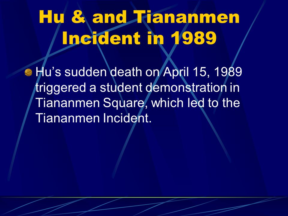 Hu & and Tiananmen Incident in 1989 Hu's sudden death on April 15, 1989 triggered a student demonstration in Tiananmen Square, which led to the Tiananmen Incident.