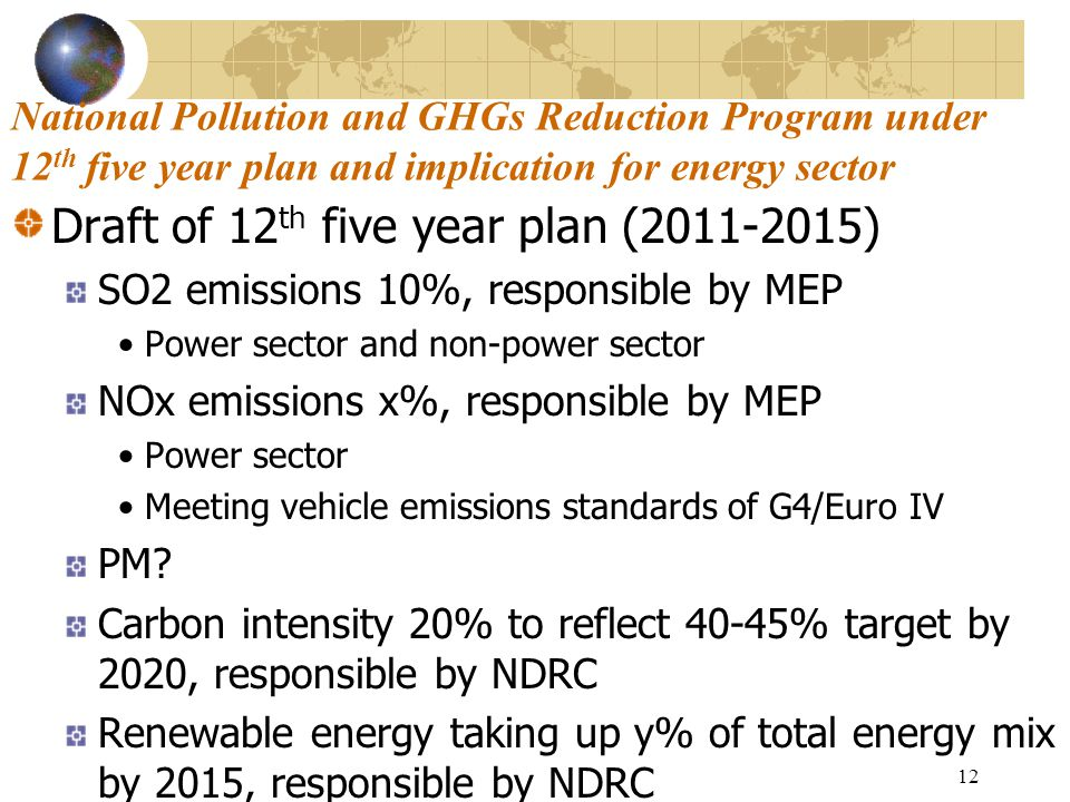 12 National Pollution and GHGs Reduction Program under 12 th five year plan and implication for energy sector Draft of 12 th five year plan (2011-2015) SO2 emissions 10%, responsible by MEP Power sector and non-power sector NOx emissions x%, responsible by MEP Power sector Meeting vehicle emissions standards of G4/Euro IV PM.