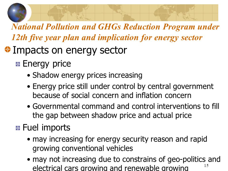 15 Impacts on energy sector Energy price Shadow energy prices increasing Energy price still under control by central government because of social concern and inflation concern Governmental command and control interventions to fill the gap between shadow price and actual price Fuel imports may increasing for energy security reason and rapid growing conventional vehicles may not increasing due to constrains of geo-politics and electrical cars growing and renewable growing National Pollution and GHGs Reduction Program under 12th five year plan and implication for energy sector