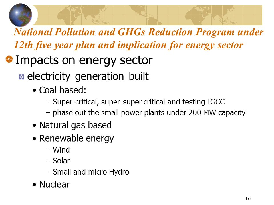 16 Impacts on energy sector electricity generation built Coal based: –Super-critical, super-super critical and testing IGCC –phase out the small power plants under 200 MW capacity Natural gas based Renewable energy –Wind –Solar –Small and micro Hydro Nuclear National Pollution and GHGs Reduction Program under 12th five year plan and implication for energy sector