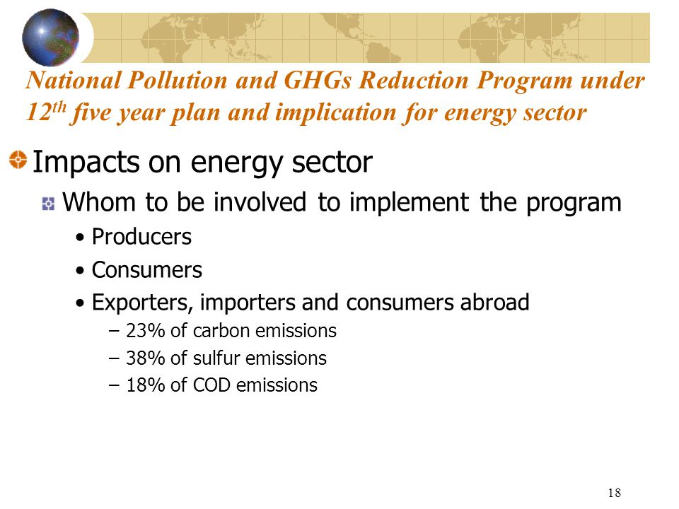 18 Impacts on energy sector Whom to be involved to implement the program Producers Consumers Exporters, importers and consumers abroad –23% of carbon emissions –38% of sulfur emissions –18% of COD emissions National Pollution and GHGs Reduction Program under 12 th five year plan and implication for energy sector