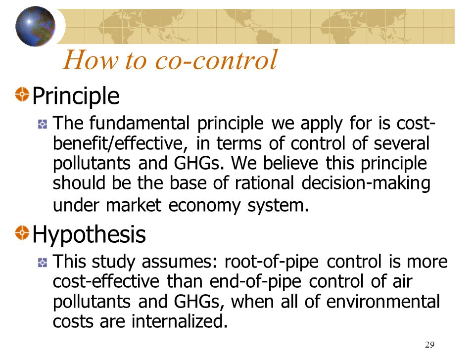 29 How to co-control Principle The fundamental principle we apply for is cost- benefit/effective, in terms of control of several pollutants and GHGs.