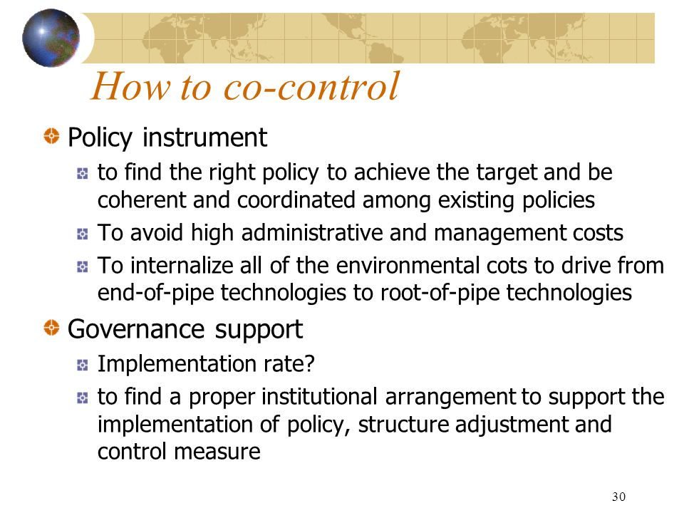 30 How to co-control Policy instrument to find the right policy to achieve the target and be coherent and coordinated among existing policies To avoid high administrative and management costs To internalize all of the environmental cots to drive from end-of-pipe technologies to root-of-pipe technologies Governance support Implementation rate.