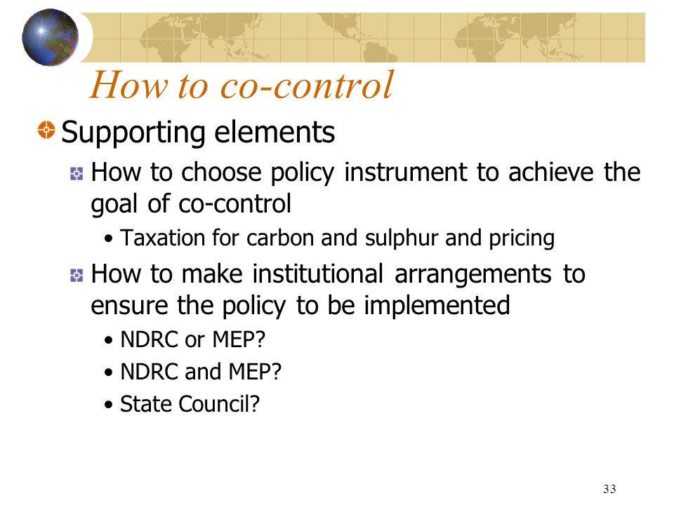 33 How to co-control Supporting elements How to choose policy instrument to achieve the goal of co-control Taxation for carbon and sulphur and pricing How to make institutional arrangements to ensure the policy to be implemented NDRC or MEP.