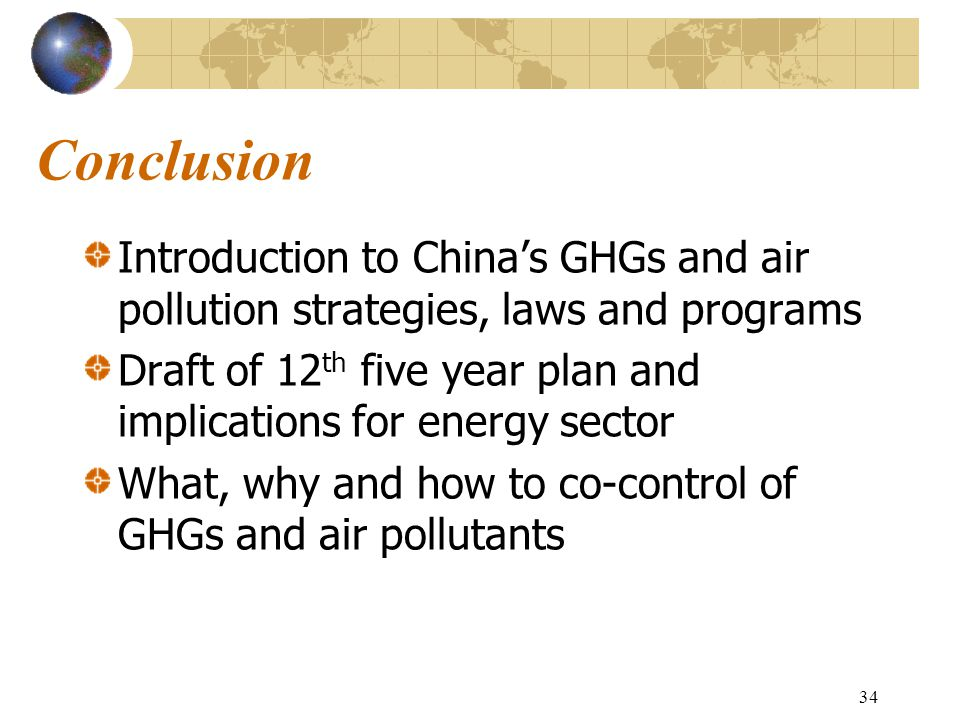 34 Conclusion Introduction to China's GHGs and air pollution strategies, laws and programs Draft of 12 th five year plan and implications for energy sector What, why and how to co-control of GHGs and air pollutants