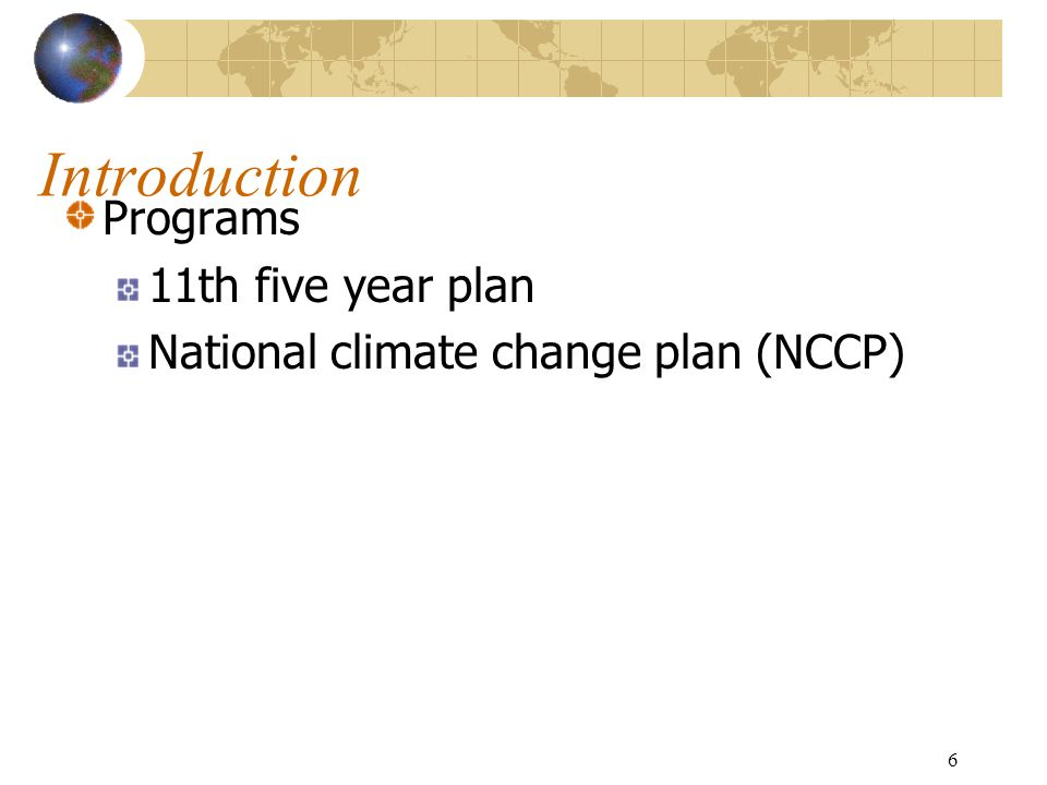 6 Introduction Programs 11th five year plan National climate change plan (NCCP)