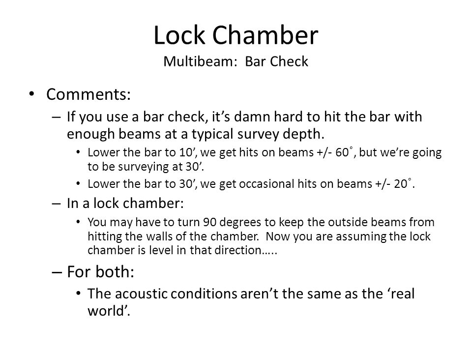 Lock Chamber Multibeam: Bar Check Comments: – If you use a bar check, it's damn hard to hit the bar with enough beams at a typical survey depth.