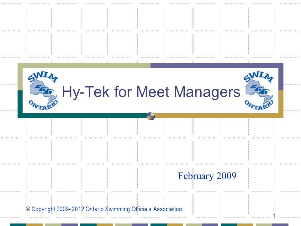 © Copyright 2009- 2012 Ontario Swimming Officials' Association 1 Hy-Tek for Meet Managers February 2009