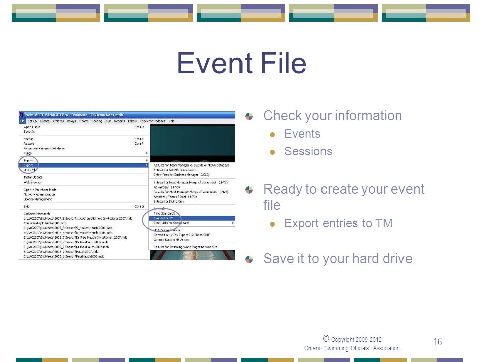 © Copyright 2009-2012 Ontario Swimming Officials' Association 16 Event File Check your information Events Sessions Ready to create your event file Export entries to TM Save it to your hard drive