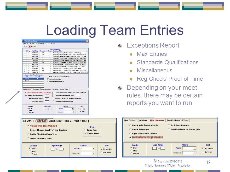 © Copyright 2009-2012 Ontario Swimming Officials' Association 19 Loading Team Entries Exceptions Report Max Entries Standards Qualifications Miscellaneous Reg Check/ Proof of Time Depending on your meet rules, there may be certain reports you want to run