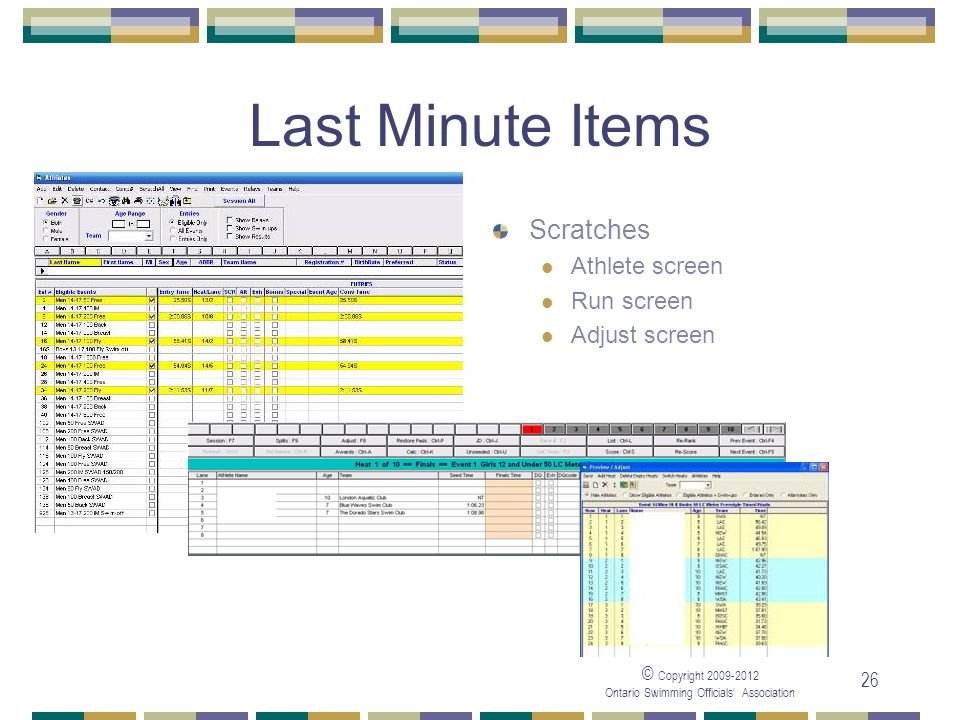 © Copyright 2009-2012 Ontario Swimming Officials' Association 26 Last Minute Items Scratches Athlete screen Run screen Adjust screen
