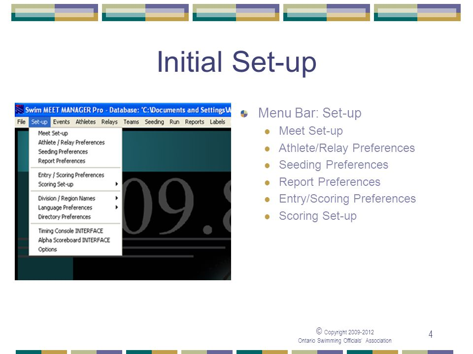 © Copyright 2009-2012 Ontario Swimming Officials' Association 4 Initial Set-up Menu Bar: Set-up Meet Set-up Athlete/Relay Preferences Seeding Preferences Report Preferences Entry/Scoring Preferences Scoring Set-up