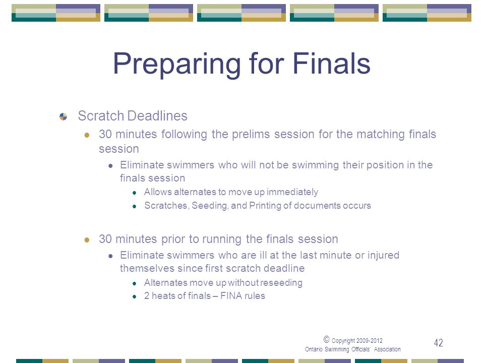 © Copyright 2009-2012 Ontario Swimming Officials' Association 42 Preparing for Finals Scratch Deadlines 30 minutes following the prelims session for the matching finals session Eliminate swimmers who will not be swimming their position in the finals session Allows alternates to move up immediately Scratches, Seeding, and Printing of documents occurs 30 minutes prior to running the finals session Eliminate swimmers who are ill at the last minute or injured themselves since first scratch deadline Alternates move up without reseeding 2 heats of finals – FINA rules