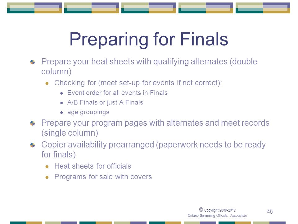 © Copyright 2009-2012 Ontario Swimming Officials' Association 45 Preparing for Finals Prepare your heat sheets with qualifying alternates (double column) Checking for (meet set-up for events if not correct): Event order for all events in Finals A/B Finals or just A Finals age groupings Prepare your program pages with alternates and meet records (single column) Copier availability prearranged (paperwork needs to be ready for finals) Heat sheets for officials Programs for sale with covers