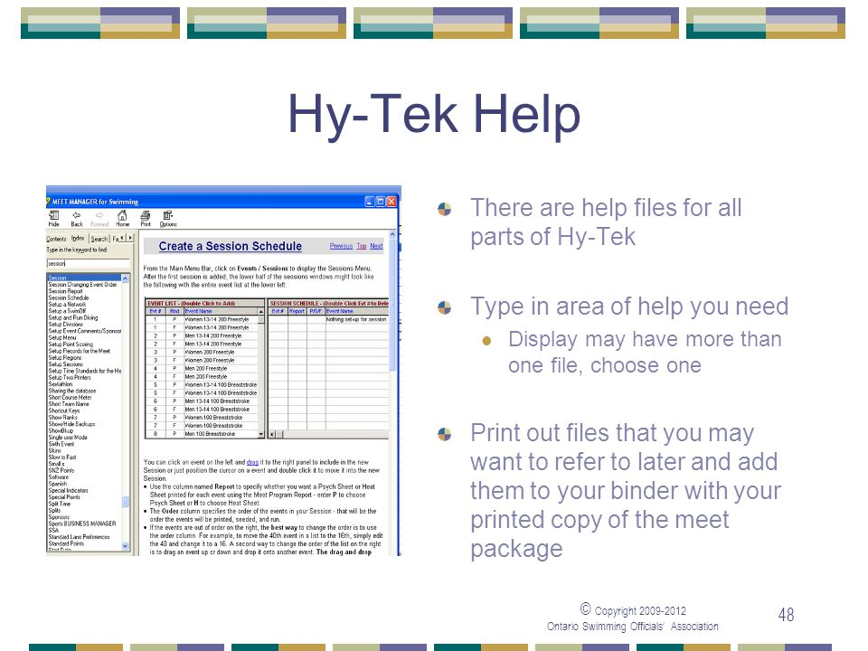 © Copyright 2009-2012 Ontario Swimming Officials' Association 48 Hy-Tek Help There are help files for all parts of Hy-Tek Type in area of help you need Display may have more than one file, choose one Print out files that you may want to refer to later and add them to your binder with your printed copy of the meet package