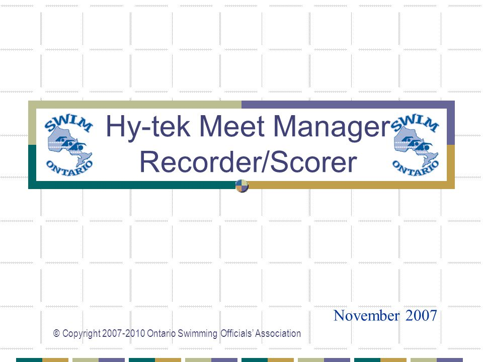 © Copyright 2007-2010 Ontario Swimming Officials' Association Hy-tek Meet Manager Recorder/Scorer November 2007