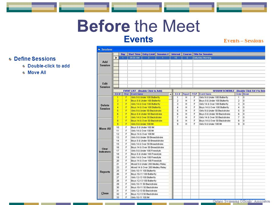 © Copyright 2007-2010 Ontario Swimming Officials' Association Before the Meet Events Events – Sessions Define Sessions Double-click to add Move All