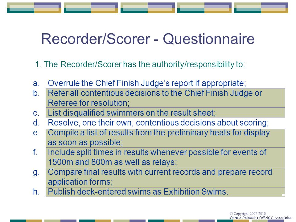 © Copyright 2007-2010 Ontario Swimming Officials' Association Recorder/Scorer - Questionnaire 1. The Recorder/Scorer has the authority/responsibility