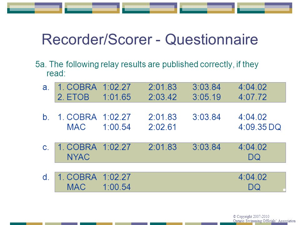 © Copyright 2007-2010 Ontario Swimming Officials' Association Recorder/Scorer - Questionnaire 5a. The following relay results are published correctly,