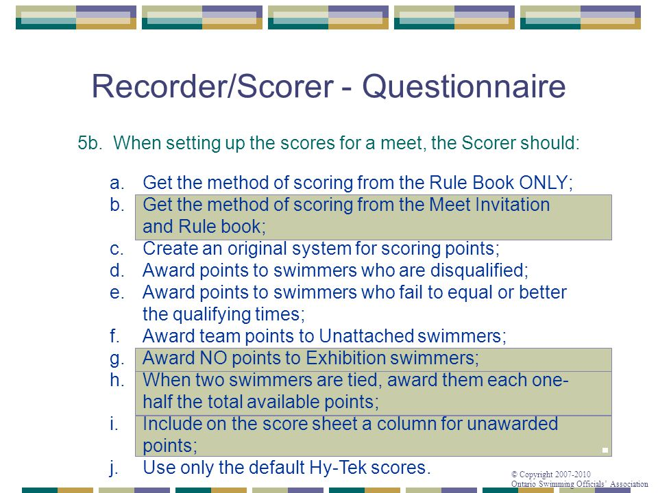 © Copyright 2007-2010 Ontario Swimming Officials' Association Recorder/Scorer - Questionnaire 5b. When setting up the scores for a meet, the Scorer sh