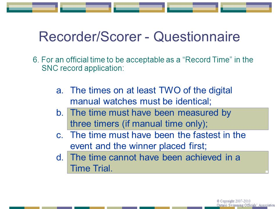 "© Copyright 2007-2010 Ontario Swimming Officials' Association Recorder/Scorer - Questionnaire 6. For an official time to be acceptable as a ""Record Ti"