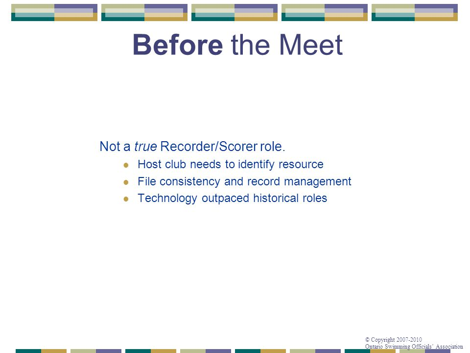 © Copyright 2007-2010 Ontario Swimming Officials' Association Before the Meet Not a true Recorder/Scorer role. Host club needs to identify resource Fi