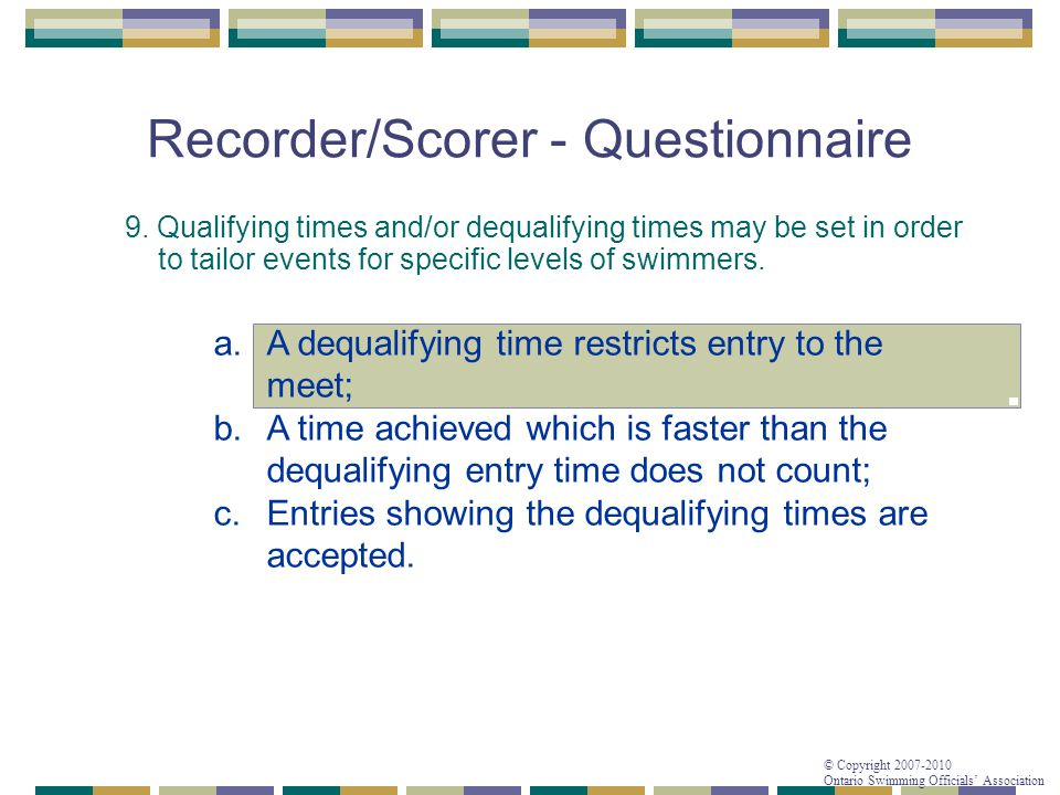 © Copyright 2007-2010 Ontario Swimming Officials' Association Recorder/Scorer - Questionnaire 9. Qualifying times and/or dequalifying times may be set