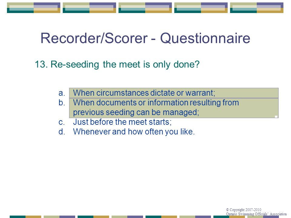 © Copyright 2007-2010 Ontario Swimming Officials' Association Recorder/Scorer - Questionnaire 13. Re-seeding the meet is only done? a.When circumstanc