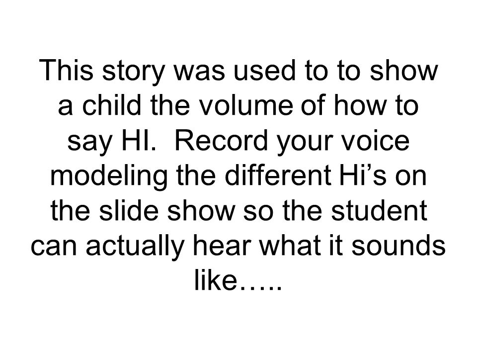This story was used to to show a child the volume of how to say HI.