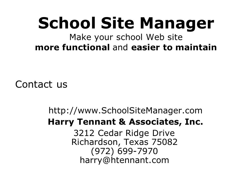 School Site Manager Make your school Web site more functional and easier to maintain Contact us http://www.SchoolSiteManager.com Harry Tennant & Assoc