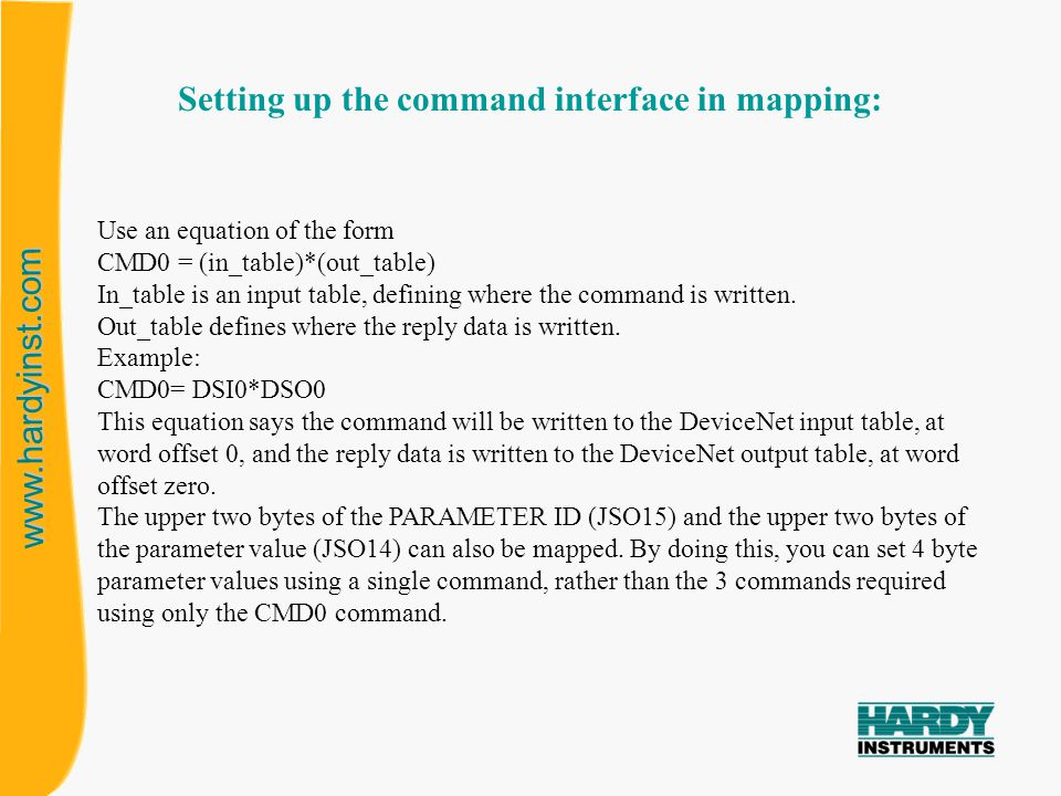www.hardyinst.com MSW of PARAM ID 1 ST WORD OF CMD0 2 ND WORD OF CMD0 WRITE DATA 2ND WORD OF CMD0 RETURN 1 ST WORD OF CMD0 RETURN READ DATA 00140000 020A 0000 (floating point format) (Hex Format)