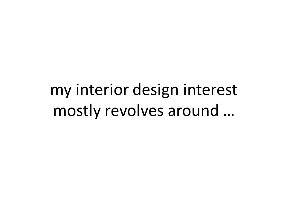 my interior design interest mostly revolves around …