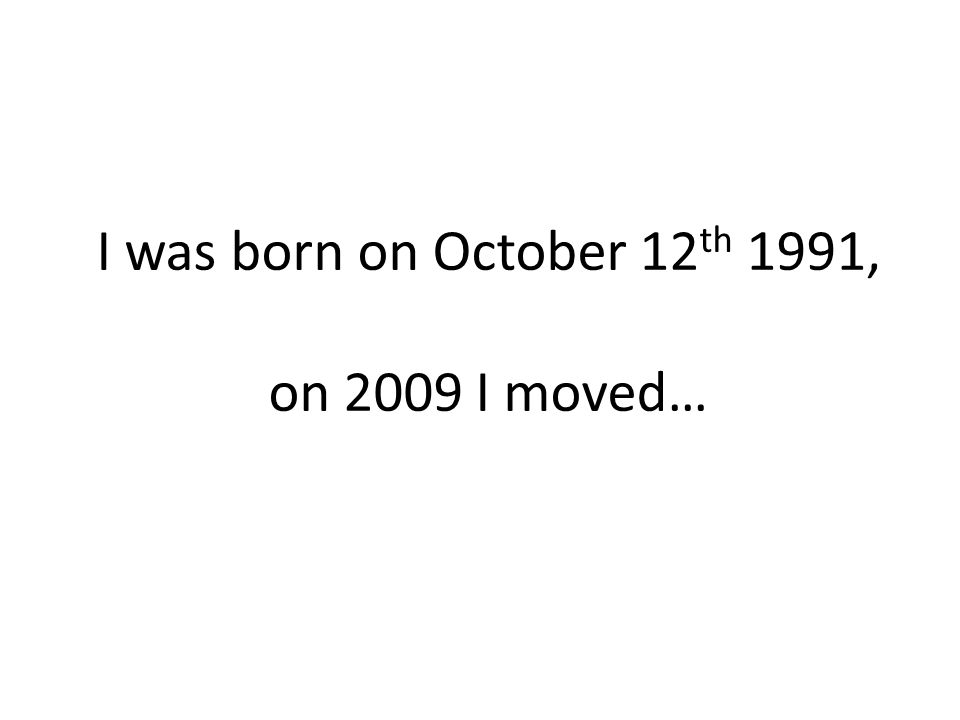 I was born on October 12 th 1991, on 2009 I moved…