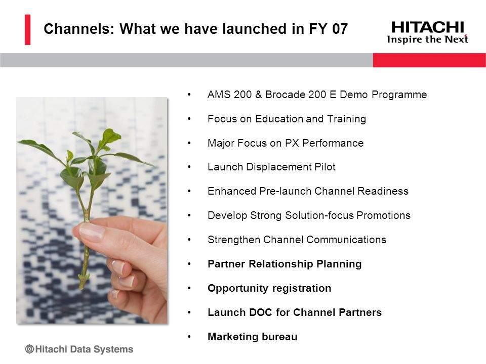 Channels: What we have launched in FY 07 AMS 200 & Brocade 200 E Demo Programme Focus on Education and Training Major Focus on PX Performance Launch Displacement Pilot Enhanced Pre-launch Channel Readiness Develop Strong Solution-focus Promotions Strengthen Channel Communications Partner Relationship Planning Opportunity registration Launch DOC for Channel Partners Marketing bureau