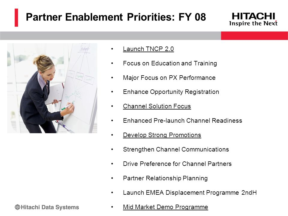 Partner Enablement Priorities: FY 08 Launch TNCP 2.0 Focus on Education and Training Major Focus on PX Performance Enhance Opportunity Registration Channel Solution Focus Enhanced Pre-launch Channel Readiness Develop Strong Promotions Strengthen Channel Communications Drive Preference for Channel Partners Partner Relationship Planning Launch EMEA Displacement Programme 2ndH Mid Market Demo Programme