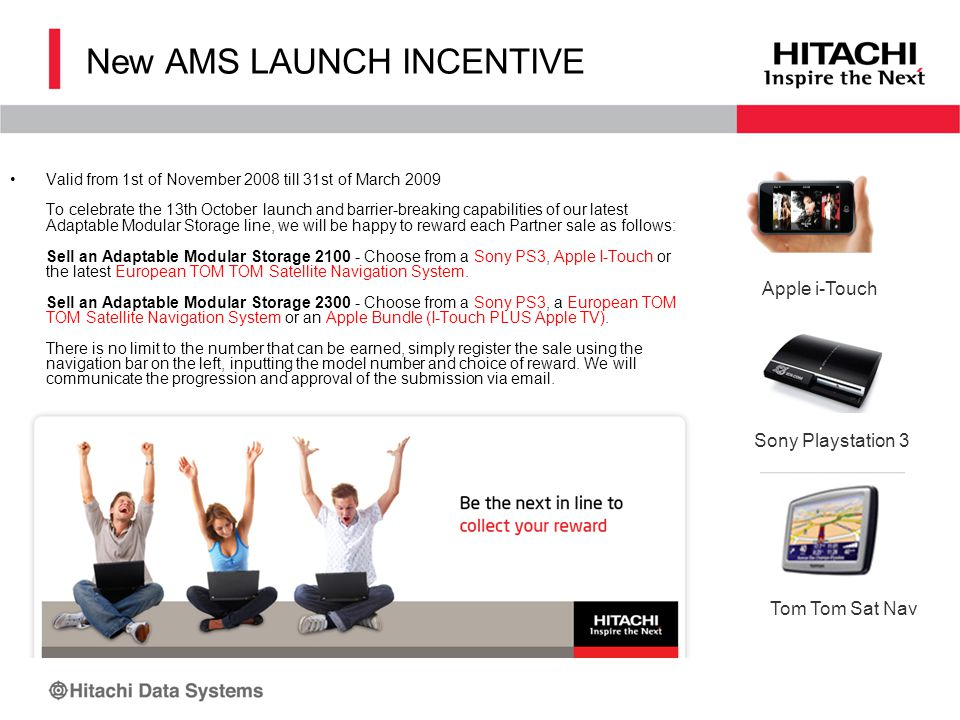 New AMS LAUNCH INCENTIVE Valid from 1st of November 2008 till 31st of March 2009 To celebrate the 13th October launch and barrier-breaking capabilities of our latest Adaptable Modular Storage line, we will be happy to reward each Partner sale as follows: Sell an Adaptable Modular Storage 2100 - Choose from a Sony PS3, Apple I-Touch or the latest European TOM TOM Satellite Navigation System.