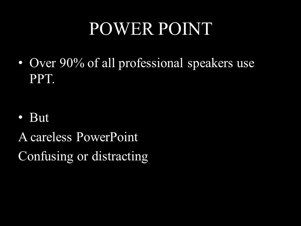 POWER POINT Over 90% of all professional speakers use PPT. But A careless PowerPoint Confusing or distracting
