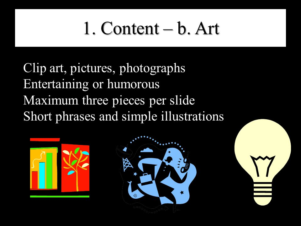 1. Content – b. Art Clip art, pictures, photographs Entertaining or humorous Maximum three pieces per slide Short phrases and simple illustrations