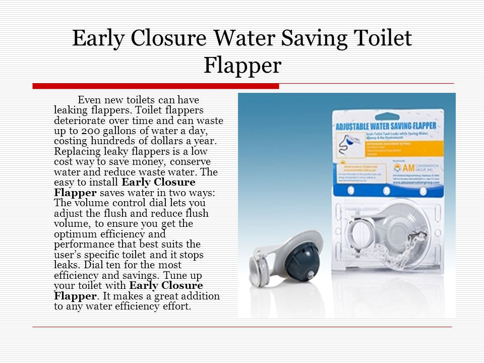 Early Closure Water Saving Toilet Flapper Even new toilets can have leaking flappers. Toilet flappers deteriorate over time and can waste up to 200 ga